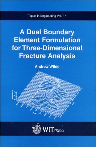 A Dual Boundary Element Formulation for Three-Dimensional Fracture Analysis (Topics in Engineering Vol.37) by Andrew Wilde