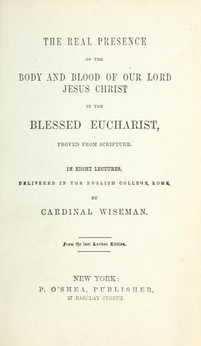 The real presence of the body and blood of our Lord Jesus Christ in the Blessed Eucharist by Nicholas Patrick Wiseman