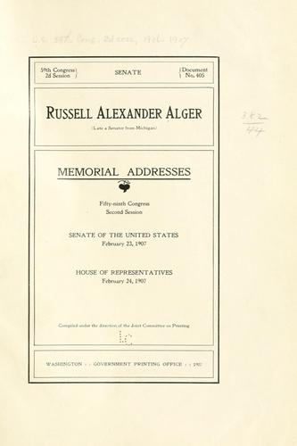 Russell Alexander Alger (late a senator from Michigan) Memorial addresses, Fifty-ninth Congress, second session, Senate of the United States, February 23, 1907, House of representatives, February 24, 1907 by United States. 59th Congress, 2d session