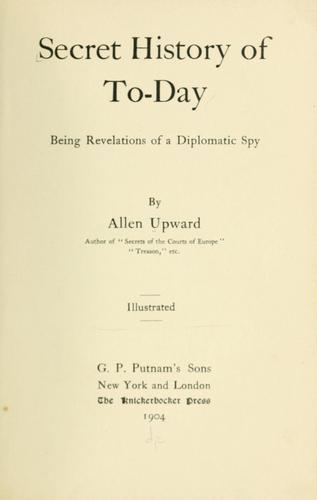 Secret history of to-day Being Revelations of a Diplomatic Spy by Allen Upward