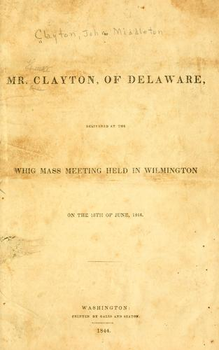 Speech of Mr. Clayton, of Delaware, delivered at the Whig mass meeting held in Wilmington on the 15th of June, 1844 by John Middleton Clayton