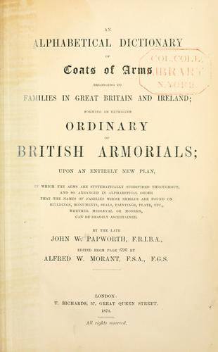 An alphabetical dictionary of coats of arms belonging to families in Great Britain and Ireland by John Woody Papworth
