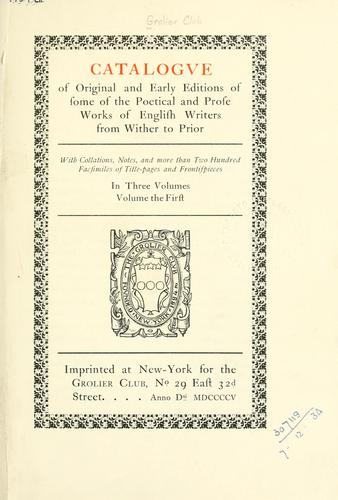 Catalogve of original and early editions of some of the poetical and prose works of English writers from Wither to Prior by Grolier Club