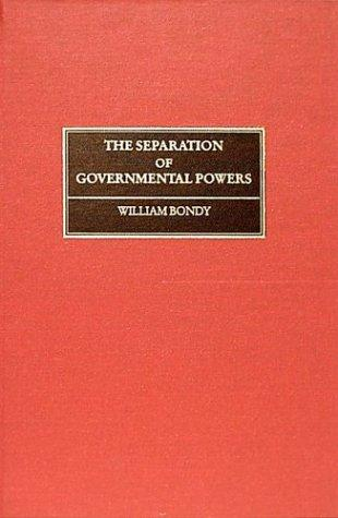Separation of governmental powers in history, in theory, and in the constitutions by William Bondy