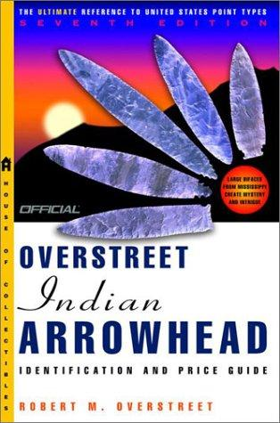 The Official Overstreet Indian Arrowheads Identification and Price Guide, 7th Edition (Official Overstreet Indian Arrowhead Identification and Price Guide) by Robert M. Overstreet