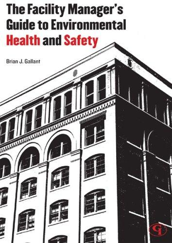 The Facility Manager's Guide to Environmental Health and Safety by Brian Gallant