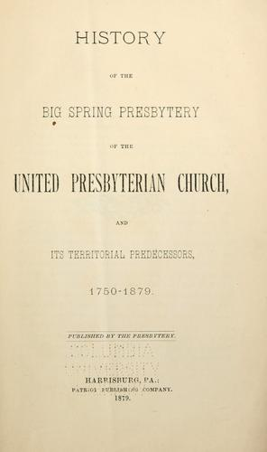 History of the Big Spring Presbytery of the United Presbyterian Church, and its territorial predecessors, 1750-1879 by James Brown Scouller