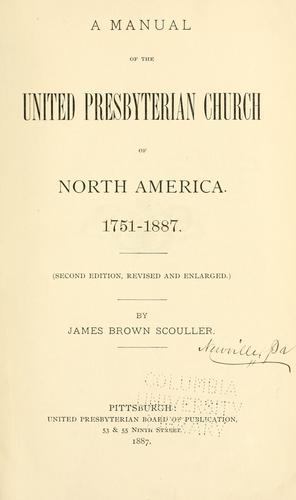 A manual of the United Presbyterian Church of North America, 1751-1887 by James Brown Scouller