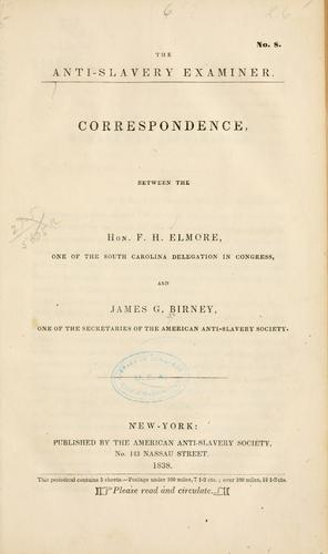 Correspondence, between the Hon. F. H. Elmore, one of the South Carolina delegation in Congress, and James G. Birney, one of the secretaries of the American Anti-Slavery Society by Birney, James Gillespie