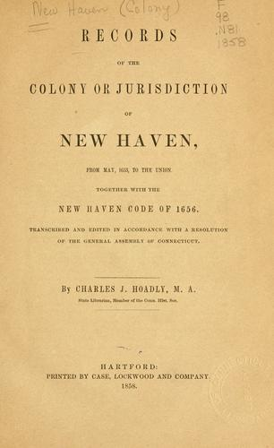 Records of the colony or jurisdiction of New Haven, from May, 1653, to the union. Together with New Haven code of 1656 by New-Haven Colony.