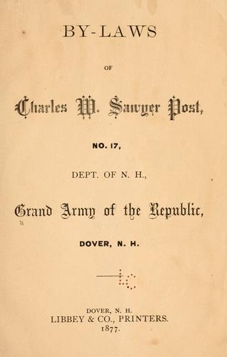 By-laws of Charles W. Sawyer post, no. 17, Dept. of N.H., Grand army of the republic, Dover, N.H by Grand army of the republic. Dept. of New Hampshire. Charles W. Sawyer post, no. 17, Dover.