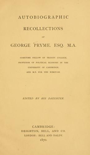 Autobiographic recollections of George Pryme, Esq. M.A., sometime fellow of Trinity College, Professor of political economy in the University of Cambridge, and M.P. for the borough by George Prime
