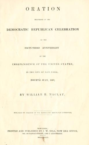 Oration delivered at the Democratic Republican celebration of the sixty-third anniversary of the independence of the United States by Maclay, William B.