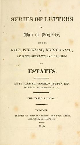 A series of letters to a man of property, on the sale, purchase, mortgaging, leasing, settling, and devising of estates by Edward Burtenshaw Sugden