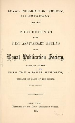 Proceedings at the first anniversary meeting of the Loyal publication society, February 13, 1864 by Loyal publication society