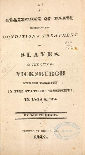 A statement of facts respecting the condition & treatment of slaves, in the city of Vicksburgh and its vicinity by Joseph Henry