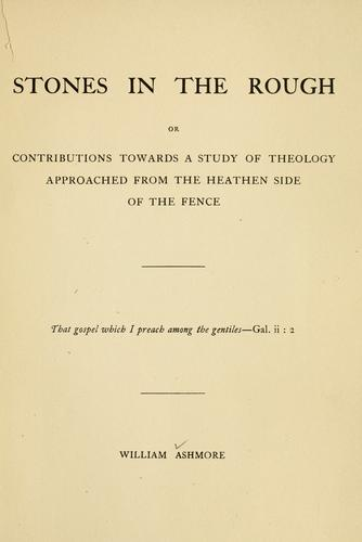 Stones in the rough, or, Contributions towards a study of theology approached from the heathen side of the fence by William Ashmore