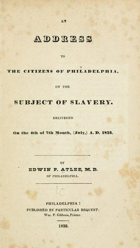 An address to the citizens of Philadelphia, on th subject of slavery by Edwin Pitt Atlee