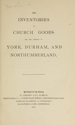 The inventories of church goods for the counties of York, Durham, and Northumberland by Page, William