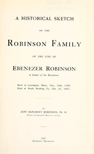 A historical sketch of the Robinson family of the line of Ebenezer Robinson, a soldier of the Revolution by Bancroft, Jane M.