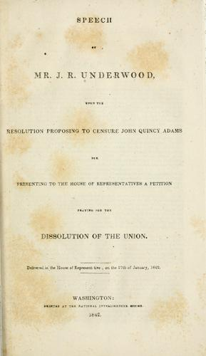 Speech of Mr. J. R. Underwood, upon the resolution proposing to censure John Quincy Adams for presenting to the House of representatives a petition praying for the dissolution of the union by Joseph Rogers Underwood