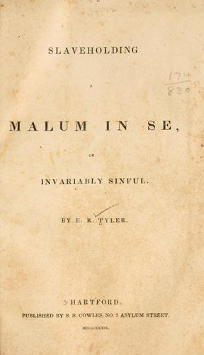Slaveholding a malum in se, or invariably sinful by Edward Royall Tyler