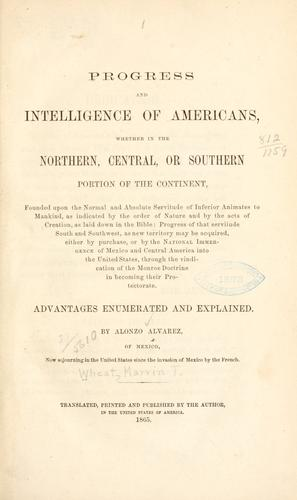 Progress and intelligence of Americans, whether in the northern, central, or southern portion of the continent, founded upon the normal and absolute servitude of inferior animates to mankind by Marvin T. Wheat