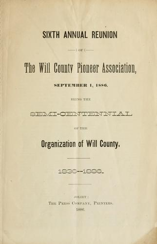 Sixth annual reunion of the Will County Pioneer Association, September 1, 1886 by Will County (Ill.). Pioneer Association.