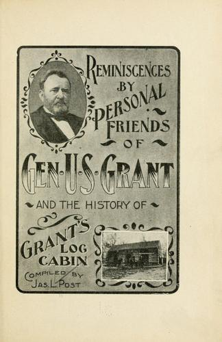 Reminiscences by personal friends of Gen. U.S. Grant and the history of Grant's log cabin by Post, Jas. L.