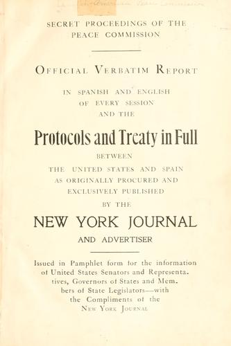 Official verbatim report in Spanish and English of every session and the protocols and treaty in full between the United States and Spain as originally procured and exclusively published by the New York Journal and Advertiser by Spanish-American Peace Commission