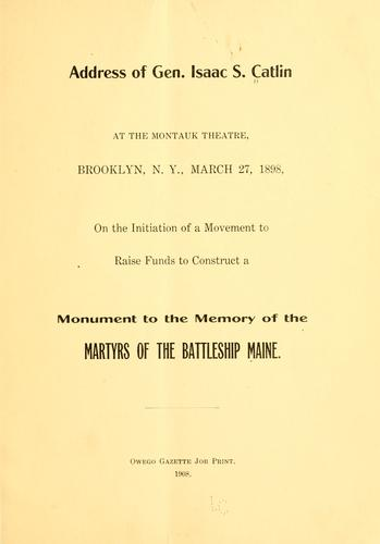Address of Gen. Isaac Catlin at the Montauk theatre, Brooklyn, N.Y., March 27, 1898, on the initiation of a movement to raise funds to construct a monument to the memory of the martyrs of the battleship Maine by Isaac Swartwood Caltin